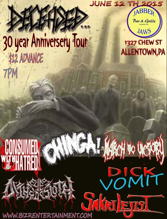 "Deceased "" 30th year Anniversery Tour "" 4 YEARS IN THE WAITING !! But here comes the speeding hearse.... Back to Allentown, Pennsylvania (June 12 th 2015) 21 + March To Victory , Consumed With Hatred, Chinga DICK VOMIT ,Dying Eyes Of Sloth, Sakrilejist & very Special Guests..TBA 7 pm doors !!  $ 12 bucks in Advance"